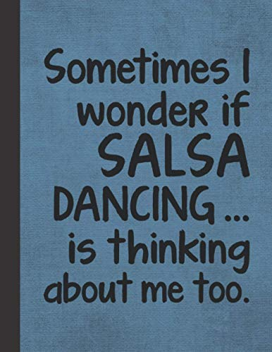I Wonder If Salsa Dancing Is Thinking About Me: Notebook Journal For Woman Man Girl Guy Latin Dancer - Best Funny Gift For Dance Coach, Instructor, Teacher, Student - Blue Cover 8.5