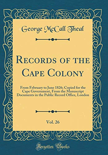Records of the Cape Colony, Vol. 26: From February to June 1826; Copied for the Cape Government, From the Manuscript Documents in the Public Record Office, London (Classic Reprint)