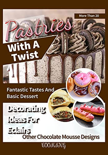 Pastries With A Twist More Than 20 Fantastic Tastes And Basic Dessert Decorating Ideas For Eclairs And Other Chocolate Mousse Designs (English Edition)