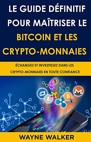 Le Guide définitif pour maîtriser le bitcoin et les crypto-monnaies: ÉCHANGEZ ET INVESTISSEZ DANS LES CRYPTO-MONNAIES EN TOUTE CONFIANCE (French Edition)