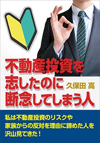 [久保田 高]の不動産投資を志したのに断念してしまう人: 私は不動産投資のリスクや家族からの反対を理由に諦めた人を沢山見てきた