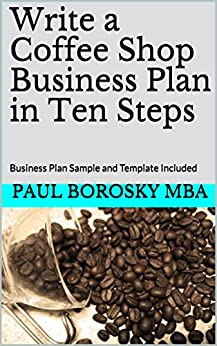 Write a Coffee Shop Business Plan in Ten Steps: Business Plan Sample and Template Included by [Paul Borosky MBA]