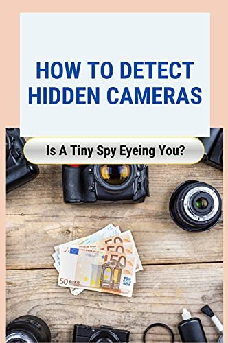 How to Detect Hidden Cameras: Is A Tiny Spy Eyeing You?: Details About Spy Cameras (English Edition)