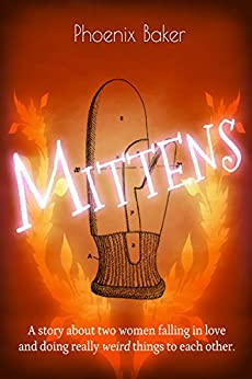 Mittens: A story about two women falling in love and doing really weird things to each other. (English Edition) van [Phoenix Baker]