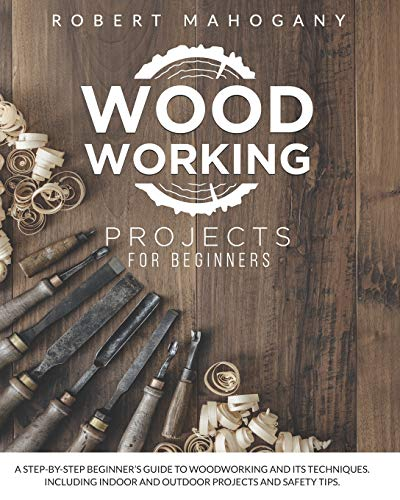 Woodworking Projects for Beginners: A Step-By-Step Beginner's Guide To Woodworking and Its Techniques. Including Indoor and Outdoor Projects and Safety Tips