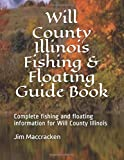 Will County Illinois Fishing & Floating Guide Book: Complete fishing and floating information for Will County Illinois (Illinois Fishing & Floating Guide Books)
