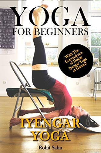 Yoga For Beginners: Iyengar Yoga: The Complete Guide to Master Iyengar Yoga; Benefits, Essentials, Asanas (with Pictures), Pranayamas, Meditation, Safety Tips, Common Mistakes, FAQs, and Common Myths