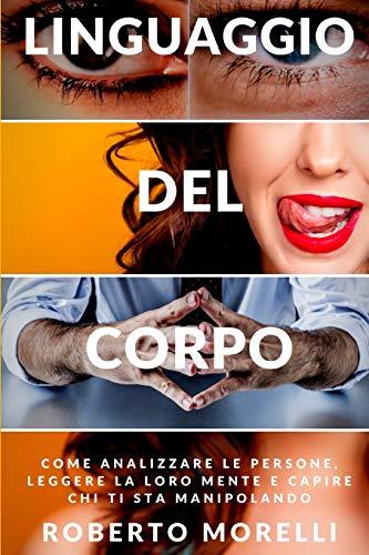 LINGUAGGIO DEL CORPO: Come analizzare le persone, leggere la loro mente e capire chi ti sta manipolando