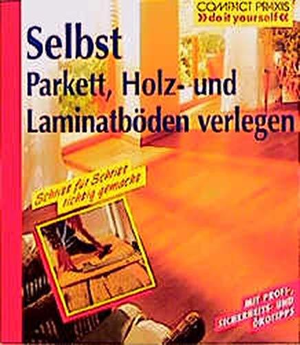 Selbst Parkett, Holz- und Laminatböden verlegen (Compact-Praxis
