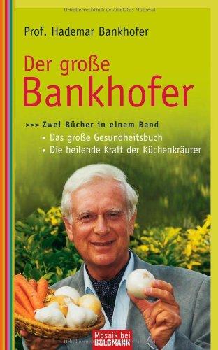 Der große Bankhofer: Zwei Bücher in einem Band - - Das große Gesundheitsbuch - - Die heilende Kraft der Küchenkräuter