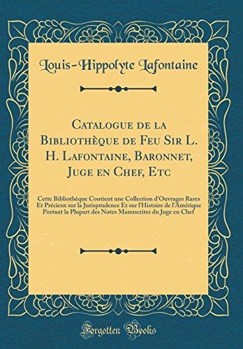 Catalogue de la Bibliothèque de Feu Sir L. H. Lafontaine, Baronnet, Juge en Chef, Etc: Cette Bibliothèque Contient une Collection d'Ouvrages Rares Et ... Portant la Plupart des Notes Manuscrite