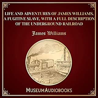Life and Adventures of James Williams, a Fugitive Slave, with a Full Description of the Underground Railroad cover art