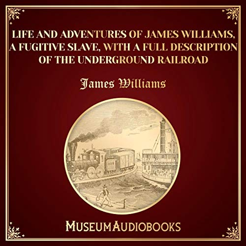 Life and Adventures of James Williams, a Fugitive Slave, with a Full Description of the Underground Railroad audiobook cover art