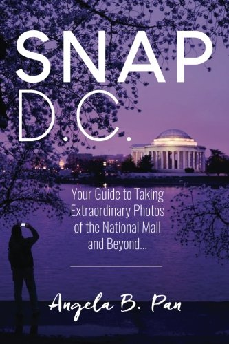 Snap DC: Your Guide to Taking Extraordinary Photos of the National Mall and Beyond...