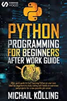 Python programming for beginners: After work guide to start learning Python on your own. Ideal for beginners to study coding with hands on exercises and projects for a new possible job career.