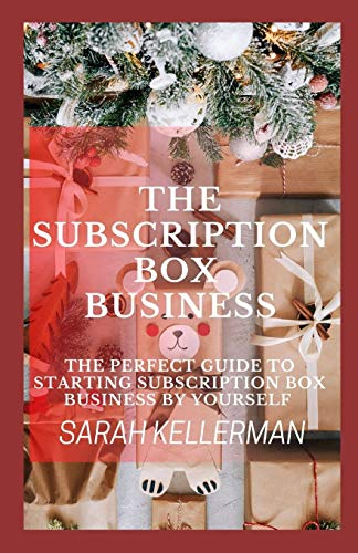 The Subscription Box Business: The Perfect Guide To Starting Subscription Box Business By Yourself