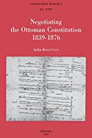 Negotiating the Ottoman Constitution 1839-1876 (Collection Turcica)