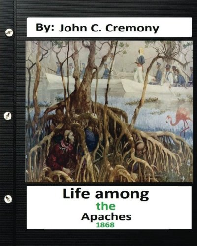 Life among the Apaches: by John C. Cremony.(1868) History of Native American Life on the Plains