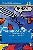 The Rise of Autism: Risk and Resistance in the Age of Diagnosis (Routledge Studies in the Socio)