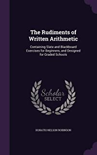 The Rudiments of Written Arithmetic: Containing Slate and Blackboard Exercises for Beginners, and Designed for Graded Schools
