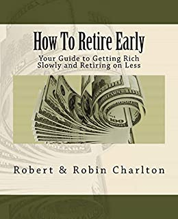 How To Retire Early: Your Guide to Getting Rich Slowly and Retiring on Less by [Robert Charlton, Robin Charlton]