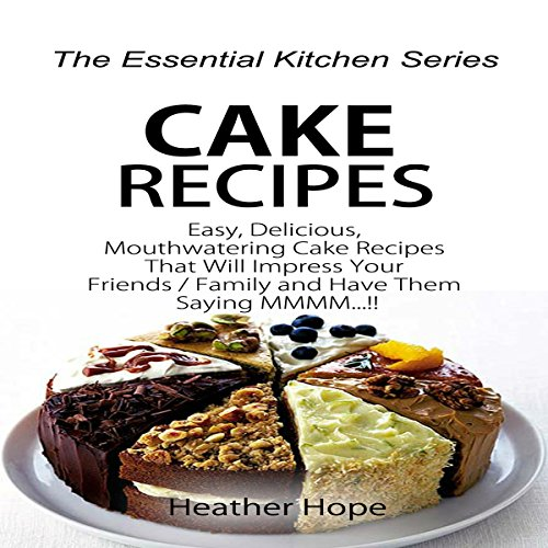 Cake Recipes: Easy, Delicious, Mouthwatering Cake Recipes That Will Impress Your Friends/Family and Have Them Saying MMMM audiobook cover art