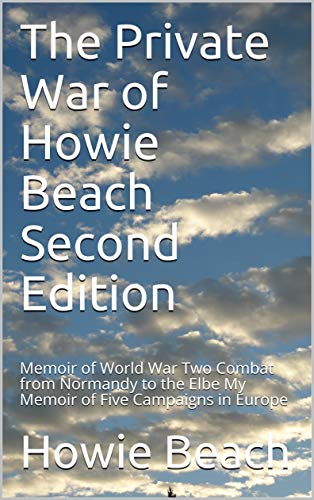 The Private War of Howie Beach    Second Edition: Memoir of World War Two Combat from Normandy to the Elbe (English Edition)