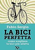 La bici perfetta (XS Mondadori): Come scegliere la bici più adatta...