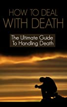How to Deal with Death:The Ultimate Guide to Handling Death (Death, Death Note, Death of Santini,Death of a Salesman, Death by Honeymoon, Death of a President, Death at Seaworld)