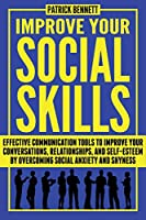 Improve Your Social Skills: Effective Communication Tools to Improve Your Conversations, Relationships, and Self-Esteem by Overcoming Social Anxiety and Shyness