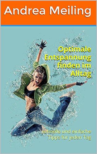 Optimale Entspannung finden im Alltag : schnelle und einfache Tipps für jeden Tag (Die besten Tipps zur Gesundheit 3) (German Edition)