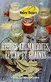Herbes aromatiques, épices et graines: Vitamines, minéraux, vertus...