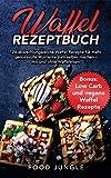 Waffel Rezeptbuch: 126 abwechlungsreiche Waffel Rezepte für mehr genussvolle Momente zum selber...