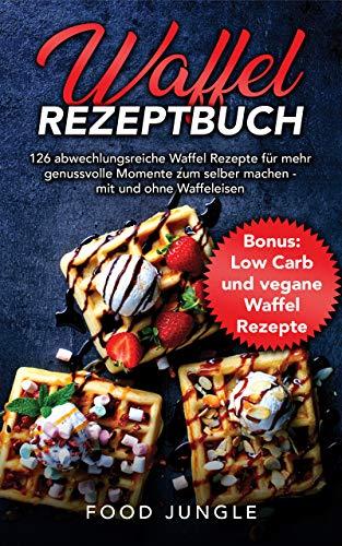 Waffel Rezeptbuch: 126 abwechlungsreiche Waffel Rezepte für mehr genussvolle Momente zum selber machen - mit und ohne Waffeleisen - Bonus: Low Carb und vegane Waffel Rezepte