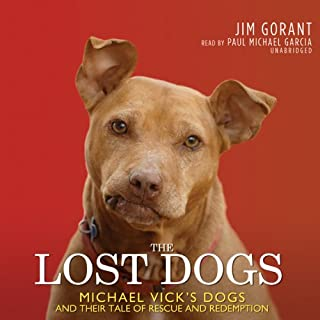 The Lost Dogs     Michael Vick's Dogs and Their Tale of Rescue and Redemption              By:                                                                                                                                 Jim Gorant                               Narrated by:                                                                                                                                 Paul Michael Garcia                      Length: 10 hrs and 12 mins     172 ratings     Overall 4.4