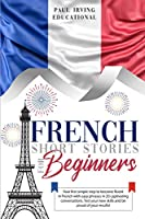 French Short Stories for Beginners: Your first simple step to become fluent in French with easy phrases in 20 captivating conversations. Test your new skills and be proud of your results! (Easy French)