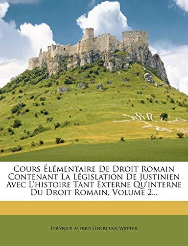 Cours Élémentaire De Droit Romain Contenant La Législation De Justinien Avec L'histoire Tant Externe Qu'interne Du Droit Romain, Volume 2... (French Edition)