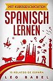 Mit Kurzgeschichten Spanisch lernen – 15 relatos de España: Spanien und seine Kultur kennen lernen. 15 zweisprachige Kurzgeschichten für Anfänger, Wiedereinsteiger & Fortgeschrittene mit Vokabellisten