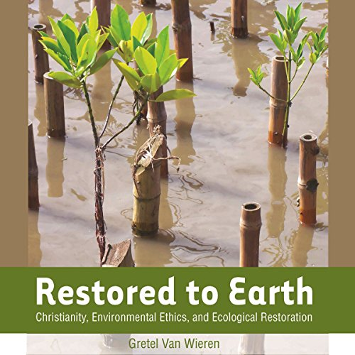 Restored to Earth: Christianity, Environmental Ethics, and Ecological Restoration audiobook cover art