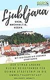Ljubljana - grün, nachhaltig, vegan. Der etwas andere kleine Reiseführer für deinen Städtetrip in die Umwelthauptstadt Europas: Mit digitaler bio-veganer Stadtkarte und vielen praktischen Tipps!