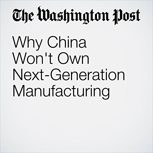 Why China Won't Own Next-Generation Manufacturing  cover art
