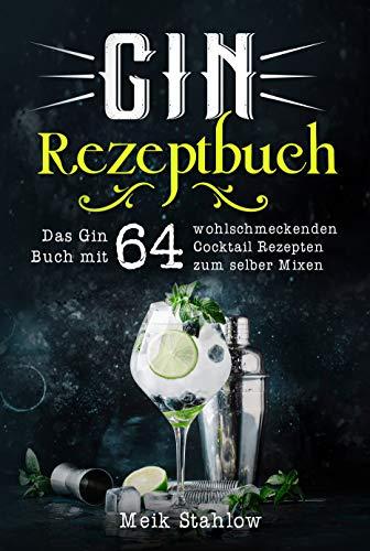 Gin Rezeptbuch: Das Gin Buch mit 64 wohlschmeckenden Cocktail Rezepten zum selber Mixen.