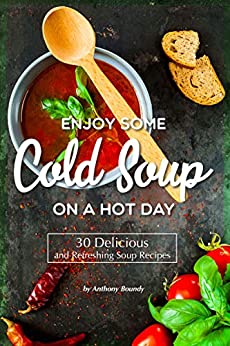 Enjoy Some Cold Soup on A Hot Day: 30 Delicious and Refreshing Soup Recipes by [Anthony Boundy]