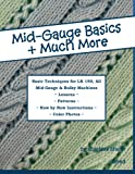 Mid-Gauge Basics + Much More...: Basic Techniques for the LK 150 & All Manual Mid-Gauge Knitting Machines