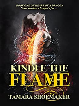 Kindle the Flame (Heart of a Dragon Book 1) by [Tamara Shoemaker]