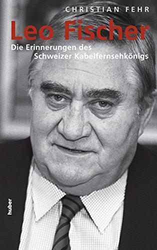 Leo Fischer: Die Erinnerungen des Schweizer Kabelfernseh-Königs