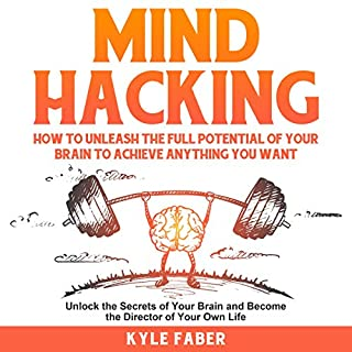 Mind Hacking: How to Unleash the Full Potential of Your Brain to Achieve Anything You Want : Unlock the Secrets of Your Brain and Become the Director of Your Own Life                   By:                                                                                                                                 Kyle Faber                               Narrated by:                                                                                                                                 Kevin Kollins                      Length: 3 hrs and 7 mins     26 ratings     Overall 4.9