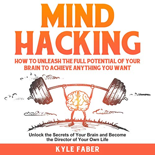 Mind Hacking: How to Unleash the Full Potential of Your Brain to Achieve Anything You Want : Unlock the Secrets of Your Brain and Become the Director of Your Own Life cover art