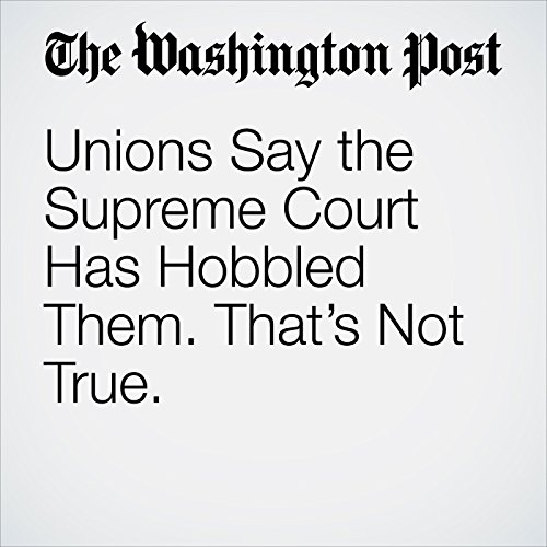 Unions Say the Supreme Court Has Hobbled Them. That's Not True. copertina