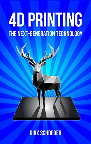 4D Printing - The Next-Generation Technology: What is the innovative successor of 3D printing?...
